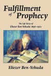 Fulfillment of Prophecy: The Life Story of Eliezer Ben-Yehuda 1858-1922 - Eliezer Ben-Yehuda