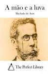 A mão e a luva (Portuguese Edition) - Machado de Assis, The Perfect Library