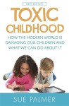Toxic Childhood: How the Modern World is Damaging Our Children and What We Can Do About it - Sue Palmer
