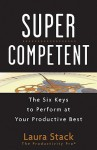 Super Competent: The Six Keys to Perform at Your Productive Best - Laura Stack