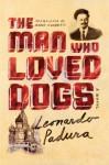 The Man Who Loved Dogs: A Novel - Leonardo Padura Fuentes, Anna Kushner