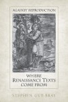 Against Reproduction: Where Renaissance Texts Come from - Stephen Guy-Bray, University of Toronto Press