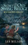 The Secret of the Old Swing Bridge: An Angus Wolfe adventure (Angus Wolfe adventures Book 1) - Ian Wilson