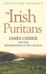 The Irish Puritans: James Ussher and the Reformation of the Church - Crawford Gribben