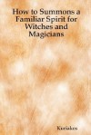 How to Summons a Familiar Spirit for Witches and Magicians - Kuriakos