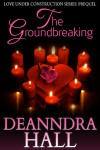 The Groundbreaking (Love Under Construction Introductory Volume) - Deanndra Hall