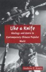 Like A Knife: Ideology And Genre In Contemporary Chinese Popular Music - Andrew F. Jones