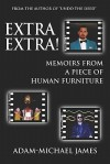 Extra Extra!: Memoirs from a Piece of Human Furniture - Adam-Michael James