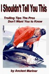I shouldn't Tell You This: Trolling Tips the Pros Don't Want You to Know (Fishing Tips from the Ancient Mariner Book 1) - Joe Bielawski, Tom Bielawski