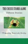 The Cheese Stands Alone: Short Stories by Timothy Patrick Kirby - Timothy Patrick Kirby