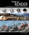How to Render: communicating form and rendering a wide range of materials - Scott Robertson, Thomas Bertling