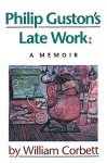 Philip Guston's Late Work: A Memoir - William Corbett