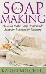 Soap Making: How To Make Soap: 30 Easy DIY Homemade Soap Recipes for Home or Business - Karen Mitchell