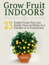 Grow Fruit Indoors: 23 Exotic Fruits You Can Easily Grow at Home in a Garden or in Containers (Grow Fruit Indoors, Grow Fruit, Grow Fruit books) - Tina May