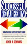 Successful Recareering: When Changing Jobs Just Isn't Enough - Joyce Schwarz