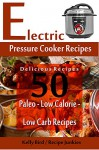 Electric Pressure Cooker Recipes - 50 Delicious Recipes - Paleo, Low Calorie, Low Carb Recipes - (Low Sugar Recipes, Clean Eating) - Kelly Bird, Recipe Junkies