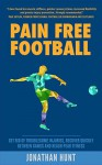 Pain Free Football: Get Rid Of Troublesome Injuries, Recover Quickly Between Games And Reach Peak Fitness (Somatics Exercises For Soccer Injury Rehabilitation, Performance And All-Round Wellbeing) - Jonathan Hunt