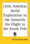 Little America: Aerial Exploration in the Antarctic the Flight to the South Pole - Richard Evelyn Byrd