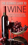 The Ultimate Guide To Wine: Everything About Wine, Making Delicious Wine, Selecting Best Wine (Wine, Wine Selection, Making Best Wine, Homemade Wine, Making Wine At Home, How To Make Wine) - George K.
