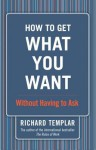 How to Get What You Want: Without Having to Ask - Richard Templar