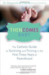 Then Comes Baby: The Catholic Guide to Surviving and Thriving in the First Three Years of Parenthood - Lisa Popcak, Gregory K. Popcak