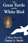 The Great Turtle and the White Bird - Daniel A. Smith