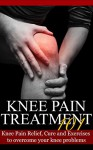 Knee Pain Treatment 101: Knee Pain Relief, Cure and Exercises to overcome your knee problems - John Connor