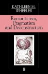 Romanticism, Pragmatism and Deconstruction - Kathleen M. Wheeler