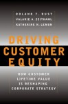 Driving Customer Equity: How Customer Lifetime Value Is Reshaping Corporate Strategy - Roland T. Rust, Valarie A. Zeithaml, Katherine N. Lemon