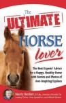 The Ultimate Horse Lover: The Best Experts' Guide for a Happy, Healthy Horse with Stories and Photos of Awe-Inspiring Equines - Marty Becker, Audrey Pavia, Mikkel Becker