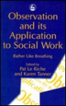 Observation and Its Application to Social Work: Rather Like Breathing - Karen Tanner