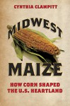 Midwest Maize: How Corn Shaped the U.S. Heartland - Cynthia Clampitt