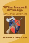 Virtual Pulp: Tales of High Adventure, Low Adventure, and Misadventure - Henry Brown