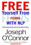 Free Yourself From Fears with NLP: Overcoming Anxiety and Living Without Worry - Joseph O'Connor