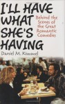 I'll Have What She's Having: Behind the Scenes of the Great Romantic Comedies - Daniel M. Kimmel