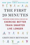 The First 20 Minutes: Surprising Science Reveals How We Can Exercise Better, Train Smarter, Live Longer - Gretchen Reynolds
