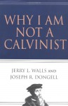 Why I Am Not a Calvinist - Jerry L. Walls, Joseph R. Dongell