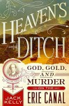 Heaven's Ditch: God, Gold, and Murder on the Erie Canal - Jack Kelly