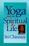 Yoga And The Spiritual Life; The Journey Of India's Soul - Sri Chinmoy