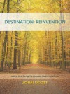 Destination: Reinvention - Starting over During The Worst Job Market Of A Lifetime - John Scott