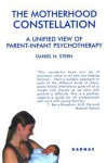 The Motherhood Constellation: A Unified View of Parent-Infant Psychotherapy: A Unified View of Parent-Infant Psychotherapy - Daniel Stern