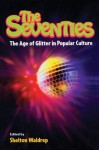 The Seventies: The Age of Glitter in Popular Culture - Shelton Waldrep