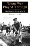 When War Played Through: Golf During World War II - John Strege