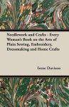 Needlework and Crafts - Every Woman's Book on the Arts of Plain Sewing, Embroidery, Dressmaking and Home Crafts - Irene Davison