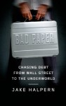 Bad Paper: Chasing Debt from Wall Street to the Underworld - Jake Halpern