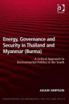 Energy, Governance and Security in Thailand and Byanmar (Burma): A Critical Approach to Environmental Politics in the South - Adam Simpson