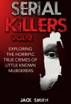 Serial Killers Vol. 2 Exploring the Horrific True Crimes of Little Known Murderers - Jack Smith, Marjorie Kramer