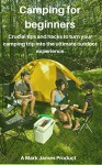 Camping for beginners, Crucial tips and hacks to turn your camping trip into the ultimate outdoor experience - Mark James