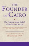The Founder of Cairo: The Fatimid Imam-caliph al-Mu'izz and his Era - Shainool Jiwa