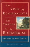 The Vices of Economists; The Virtues of the Bourgeoisie - Deirdre N. McCloskey